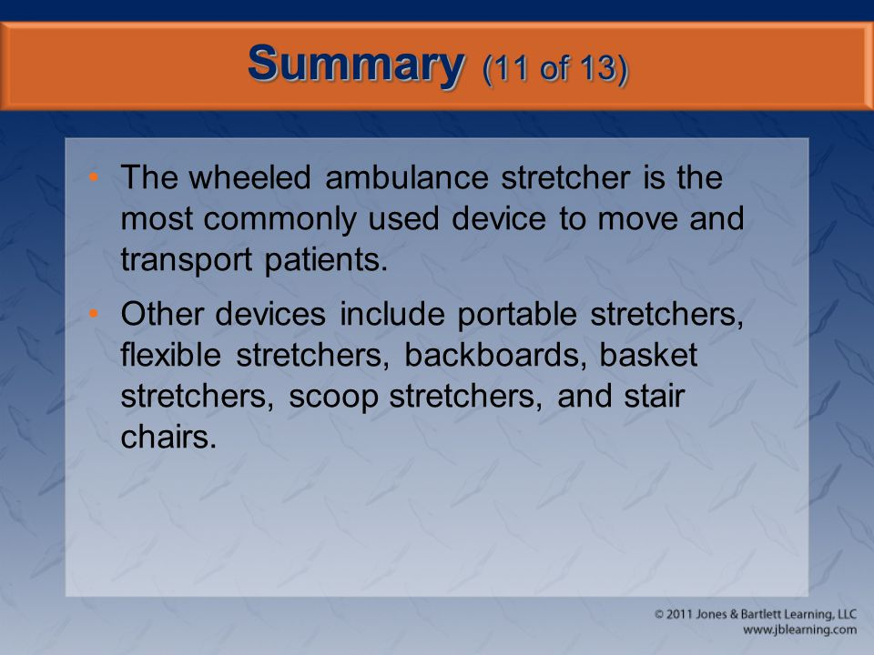 Summary (11 of 13) The wheeled ambulance stretcher is the most commonly used device to move and transport patients.