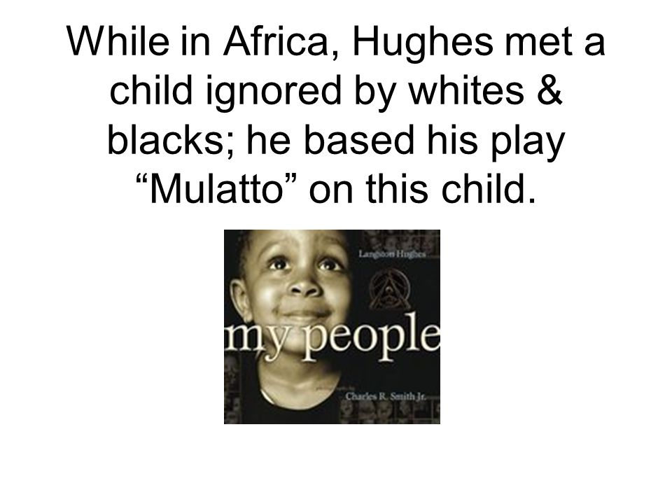While in Africa, Hughes met a child ignored by whites & blacks; he based his play Mulatto on this child.