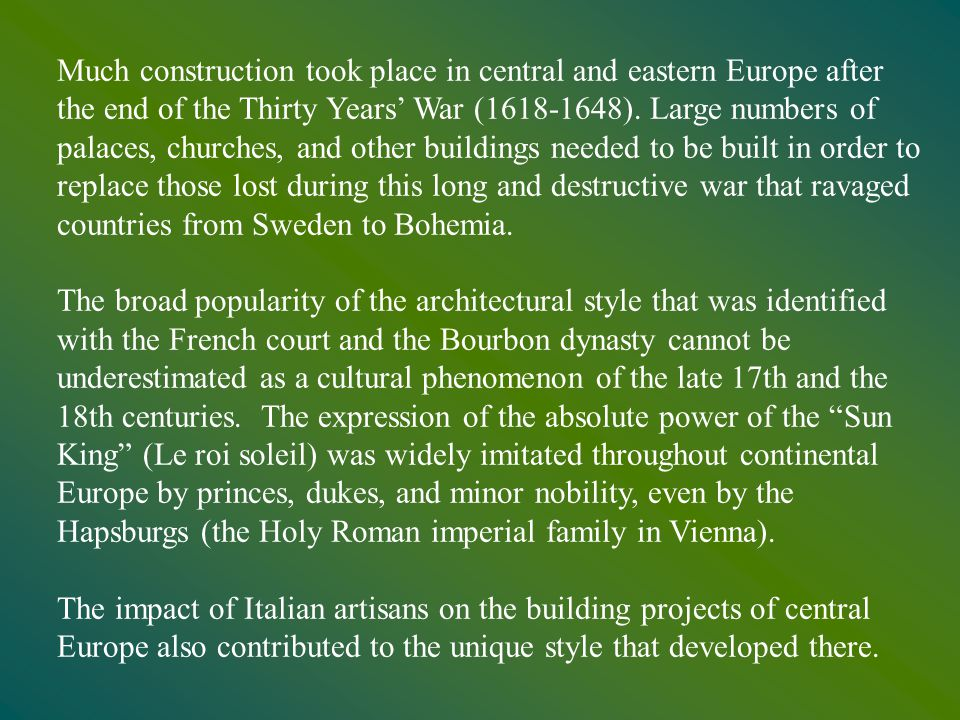 Much construction took place in central and eastern Europe after the end of the Thirty Years' War (1618-1648). Large numbers of palaces, churches, and other buildings needed to be built in order to replace those lost during this long and destructive war that ravaged countries from Sweden to Bohemia.