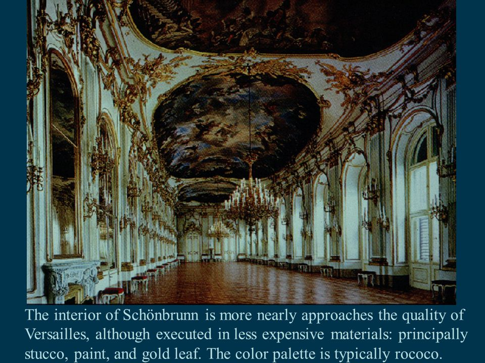 The interior of Schönbrunn is more nearly approaches the quality of Versailles, although executed in less expensive materials: principally stucco, paint, and gold leaf.