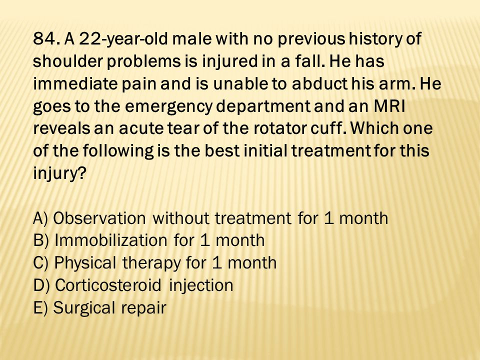 84. A 22-year-old male with no previous history of shoulder problems is injured in a fall. He has immediate pain and is unable to abduct his arm. He goes to the emergency department and an MRI reveals an acute tear of the rotator cuff. Which one of the following is the best initial treatment for this injury