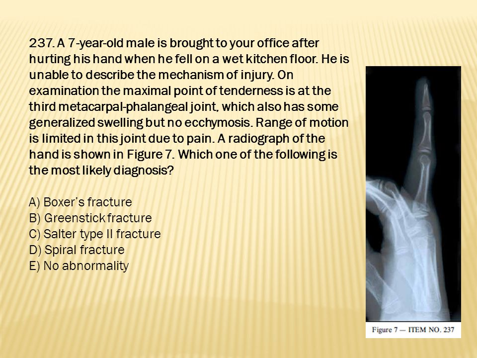 237. A 7-year-old male is brought to your office after hurting his hand when he fell on a wet kitchen floor. He is unable to describe the mechanism of injury. On examination the maximal point of tenderness is at the third metacarpal-phalangeal joint, which also has some generalized swelling but no ecchymosis. Range of motion is limited in this joint due to pain. A radiograph of the hand is shown in Figure 7. Which one of the following is the most likely diagnosis