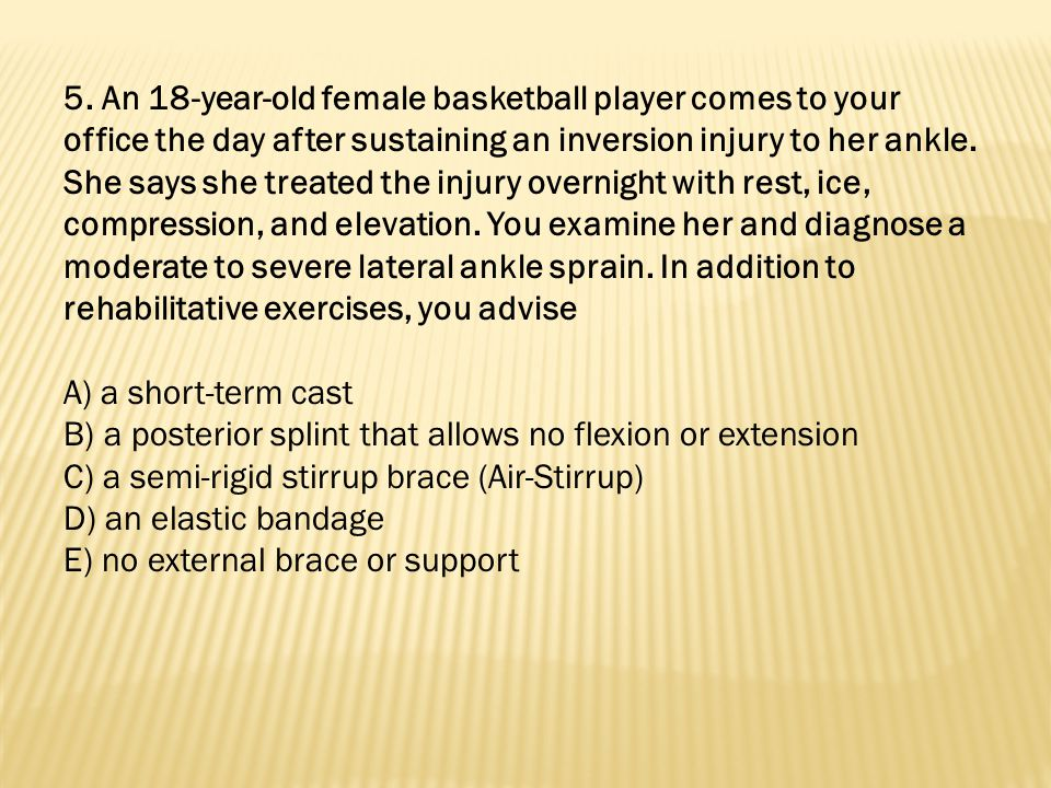 5. An 18-year-old female basketball player comes to your office the day after sustaining an inversion injury to her ankle. She says she treated the injury overnight with rest, ice, compression, and elevation. You examine her and diagnose a moderate to severe lateral ankle sprain. In addition to rehabilitative exercises, you advise