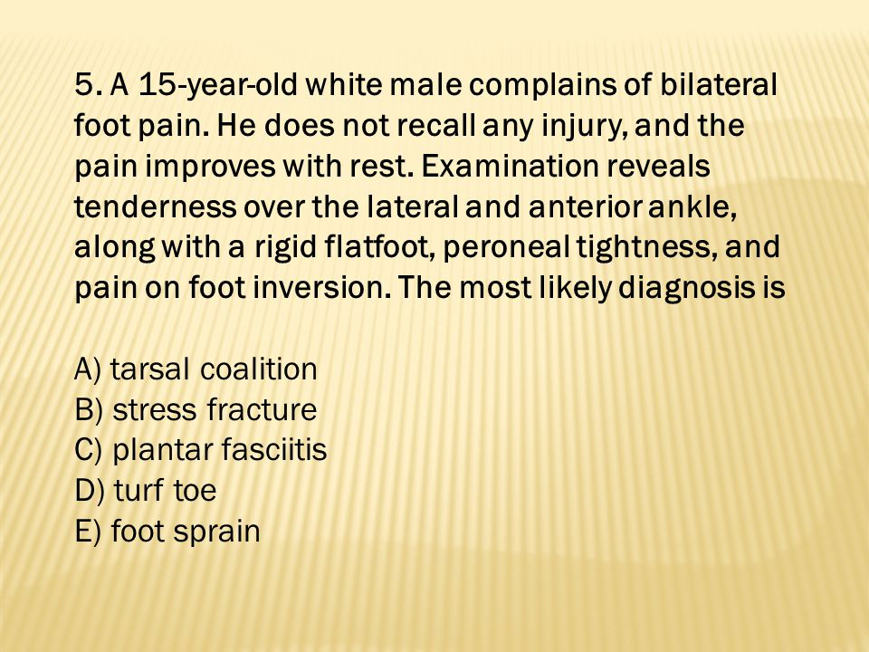 5. A 15-year-old white male complains of bilateral foot pain