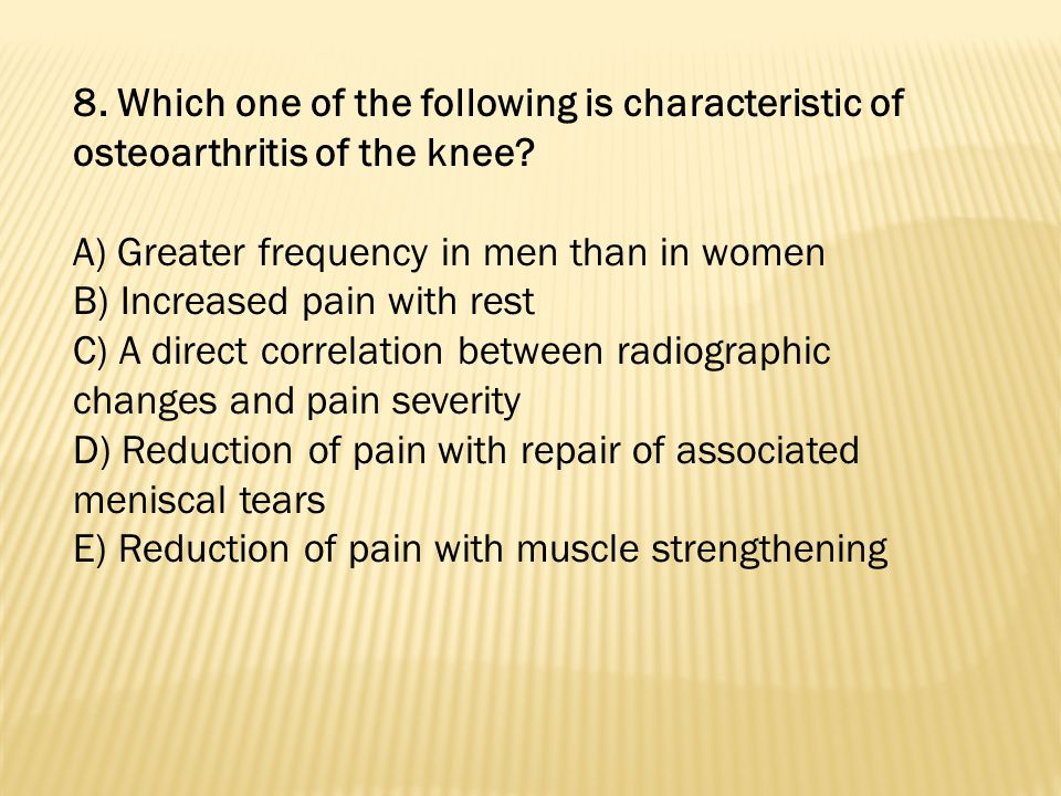 8. Which one of the following is characteristic of osteoarthritis of the knee