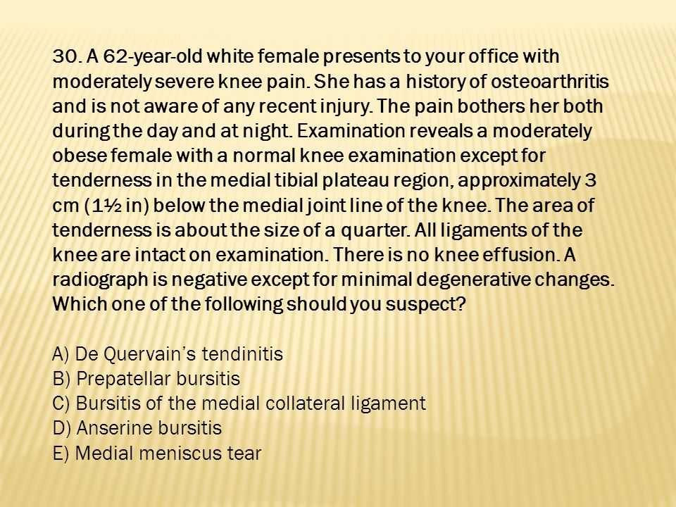 30. A 62-year-old white female presents to your office with moderately severe knee pain. She has a history of osteoarthritis and is not aware of any recent injury. The pain bothers her both during the day and at night. Examination reveals a moderately obese female with a normal knee examination except for tenderness in the medial tibial plateau region, approximately 3 cm (1½ in) below the medial joint line of the knee. The area of tenderness is about the size of a quarter. All ligaments of the knee are intact on examination. There is no knee effusion. A radiograph is negative except for minimal degenerative changes. Which one of the following should you suspect
