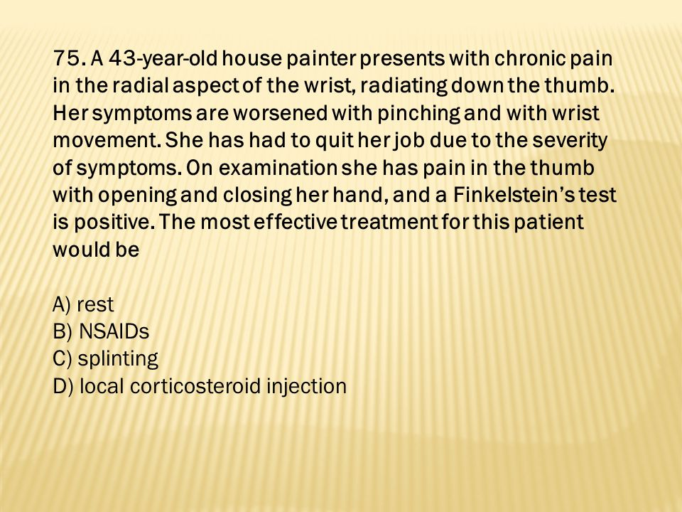 75. A 43-year-old house painter presents with chronic pain in the radial aspect of the wrist, radiating down the thumb. Her symptoms are worsened with pinching and with wrist movement. She has had to quit her job due to the severity of symptoms. On examination she has pain in the thumb with opening and closing her hand, and a Finkelstein's test is positive. The most effective treatment for this patient would be