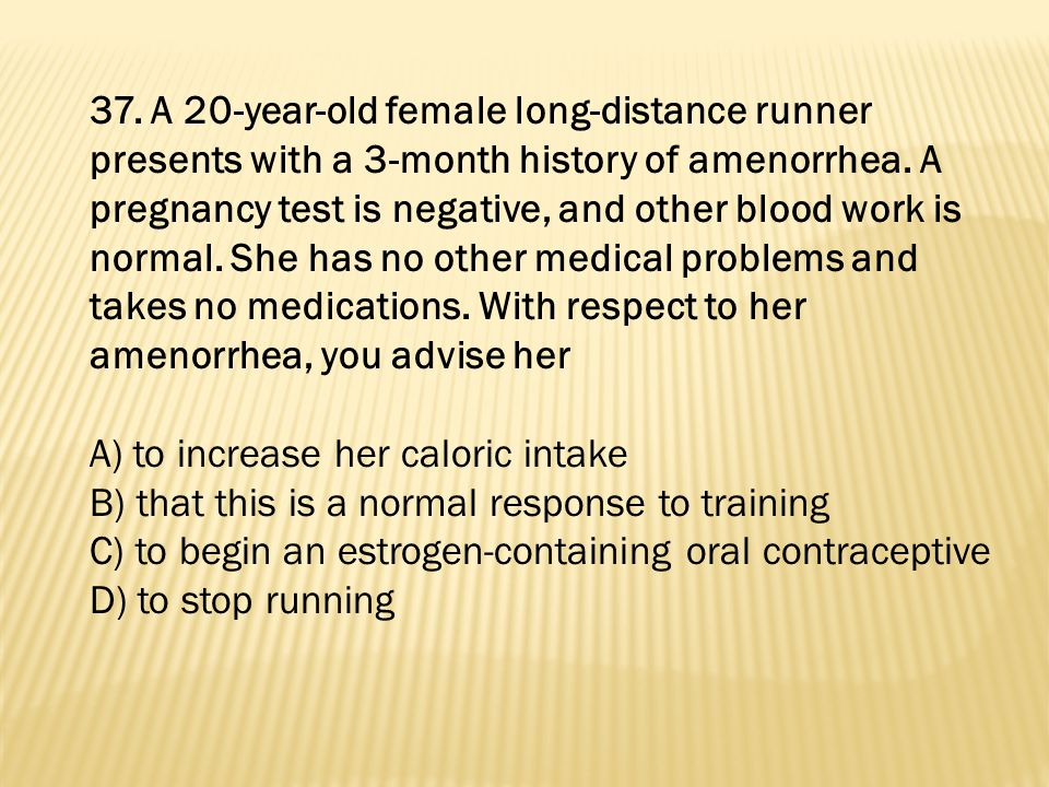 37. A 20-year-old female long-distance runner presents with a 3-month history of amenorrhea. A pregnancy test is negative, and other blood work is normal. She has no other medical problems and takes no medications. With respect to her amenorrhea, you advise her