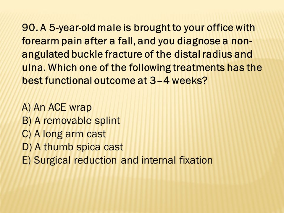 90. A 5-year-old male is brought to your office with forearm pain after a fall, and you diagnose a non-angulated buckle fracture of the distal radius and ulna. Which one of the following treatments has the best functional outcome at 3–4 weeks