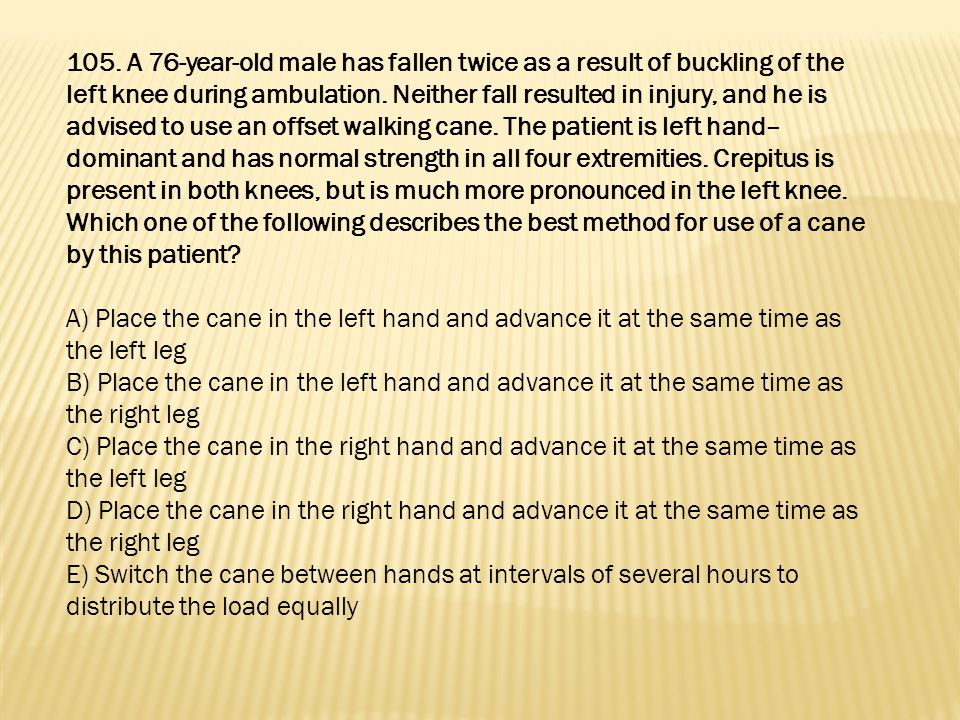 105. A 76-year-old male has fallen twice as a result of buckling of the left knee during ambulation. Neither fall resulted in injury, and he is advised to use an offset walking cane. The patient is left hand–dominant and has normal strength in all four extremities. Crepitus is present in both knees, but is much more pronounced in the left knee. Which one of the following describes the best method for use of a cane by this patient