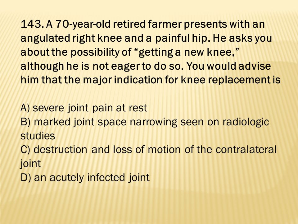 143. A 70-year-old retired farmer presents with an angulated right knee and a painful hip. He asks you about the possibility of getting a new knee, although he is not eager to do so. You would advise him that the major indication for knee replacement is