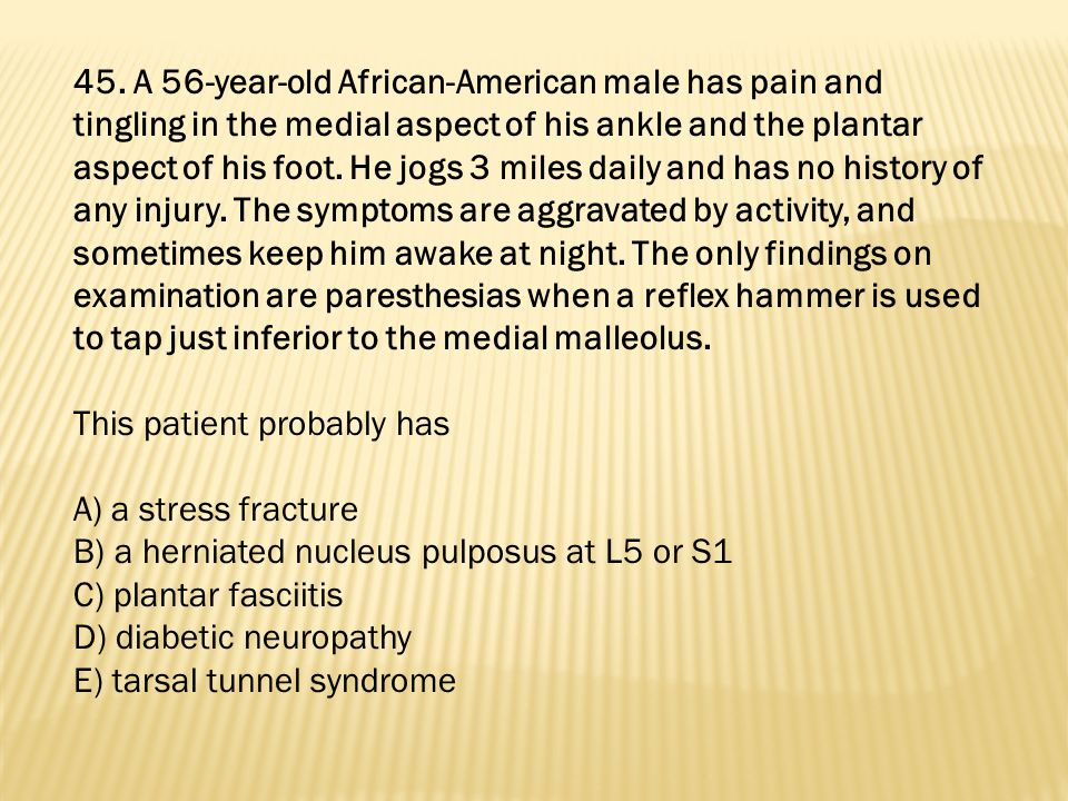 45. A 56-year-old African-American male has pain and tingling in the medial aspect of his ankle and the plantar aspect of his foot. He jogs 3 miles daily and has no history of any injury. The symptoms are aggravated by activity, and sometimes keep him awake at night. The only findings on examination are paresthesias when a reflex hammer is used to tap just inferior to the medial malleolus.