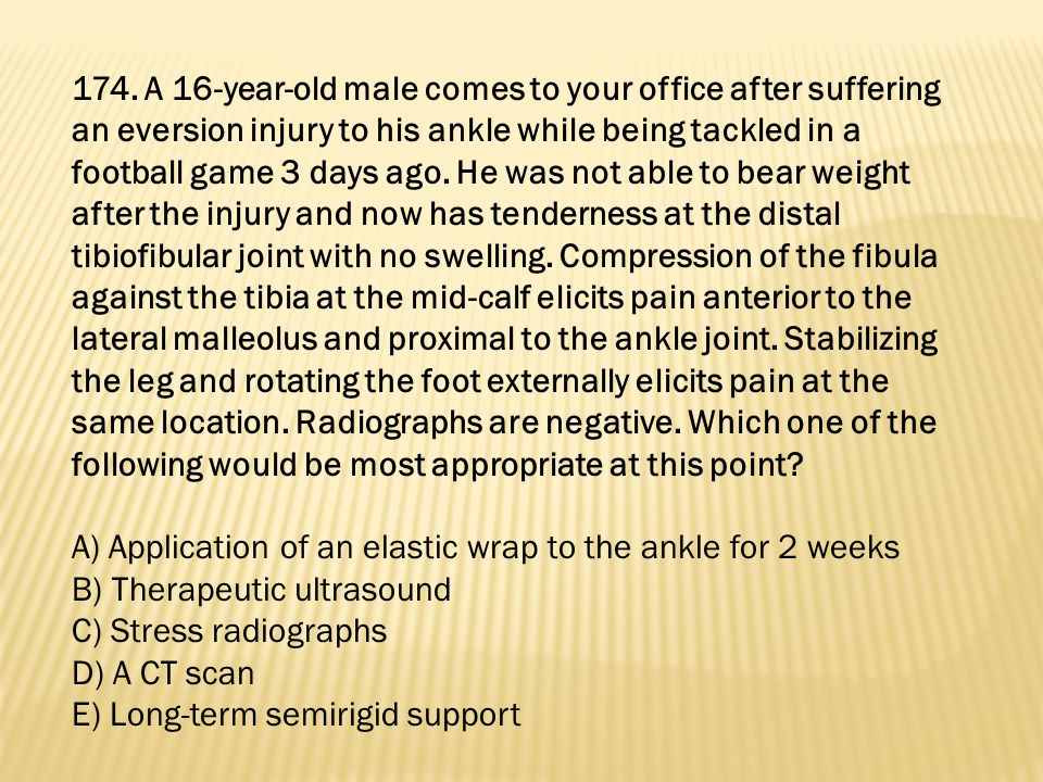 174. A 16-year-old male comes to your office after suffering an eversion injury to his ankle while being tackled in a football game 3 days ago. He was not able to bear weight after the injury and now has tenderness at the distal tibiofibular joint with no swelling. Compression of the fibula against the tibia at the mid-calf elicits pain anterior to the lateral malleolus and proximal to the ankle joint. Stabilizing the leg and rotating the foot externally elicits pain at the same location. Radiographs are negative. Which one of the following would be most appropriate at this point