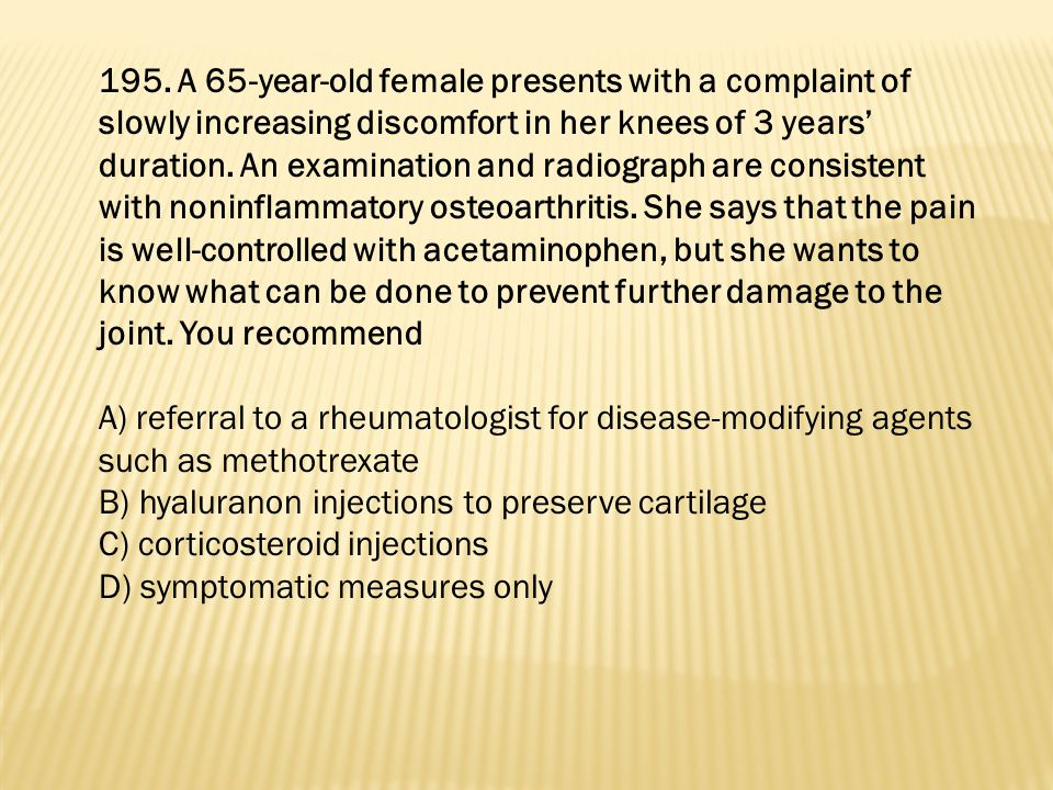 195. A 65-year-old female presents with a complaint of slowly increasing discomfort in her knees of 3 years' duration. An examination and radiograph are consistent with noninflammatory osteoarthritis. She says that the pain is well-controlled with acetaminophen, but she wants to know what can be done to prevent further damage to the joint. You recommend