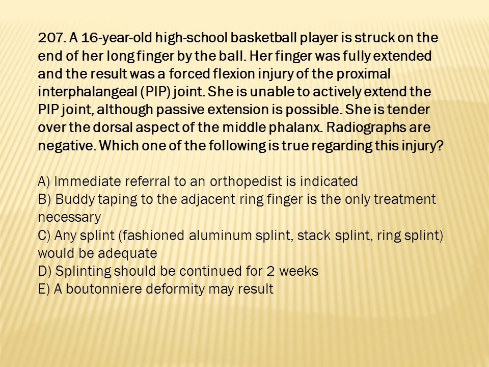207. A 16-year-old high-school basketball player is struck on the end of her long finger by the ball. Her finger was fully extended and the result was a forced flexion injury of the proximal interphalangeal (PIP) joint. She is unable to actively extend the PIP joint, although passive extension is possible. She is tender over the dorsal aspect of the middle phalanx. Radiographs are negative. Which one of the following is true regarding this injury