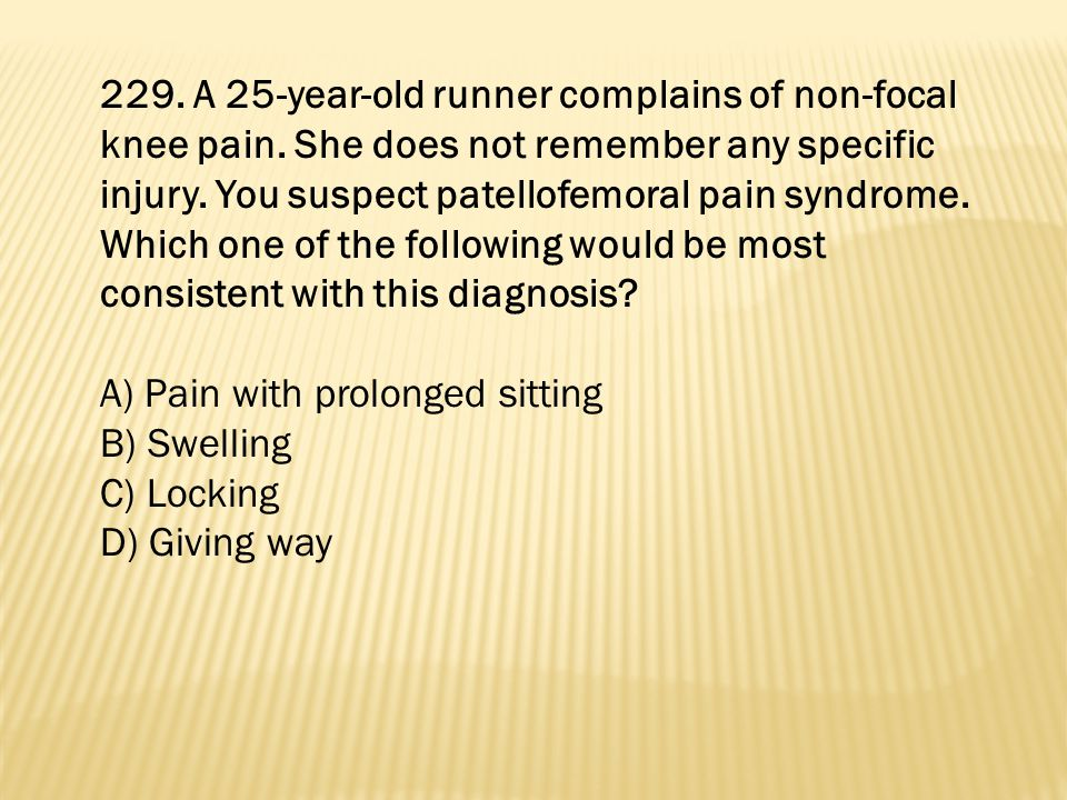 229. A 25-year-old runner complains of non-focal knee pain
