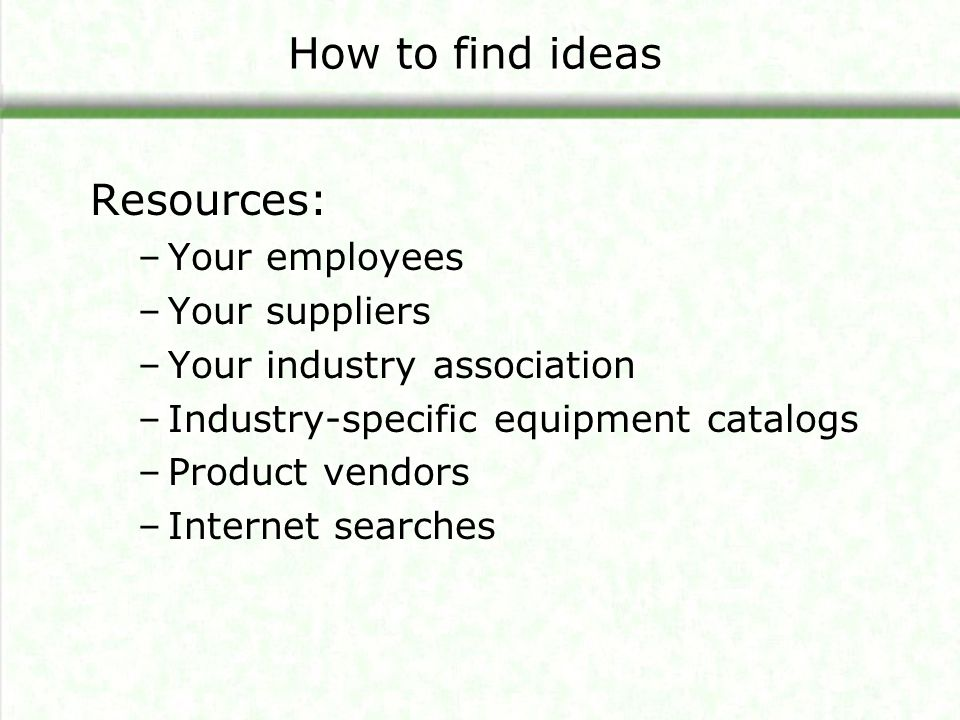 How to find ideas Resources: Your employees Your suppliers