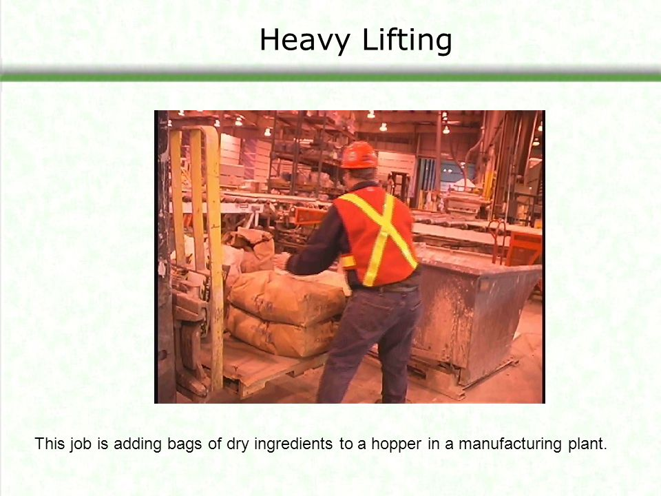 Heavy Lifting The job is adding bags of dry ingredients to a hopper in a manufacturing plant. The class will be analyzing this job later.