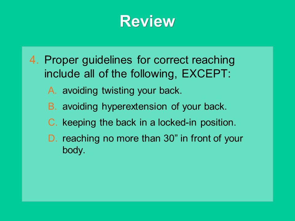 Review Proper guidelines for correct reaching include all of the following, EXCEPT: avoiding twisting your back.