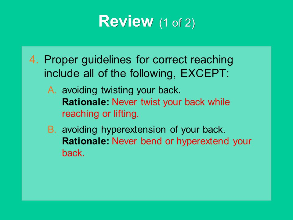 Review (1 of 2) Proper guidelines for correct reaching include all of the following, EXCEPT: