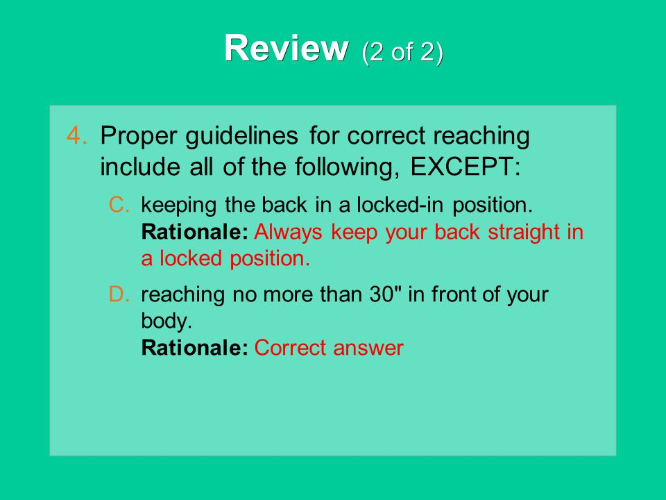 Review (2 of 2) Proper guidelines for correct reaching include all of the following, EXCEPT: