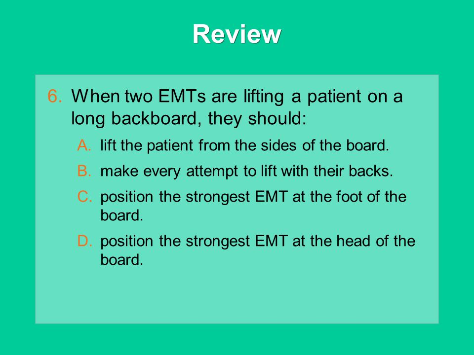 Review When two EMTs are lifting a patient on a long backboard, they should: lift the patient from the sides of the board.