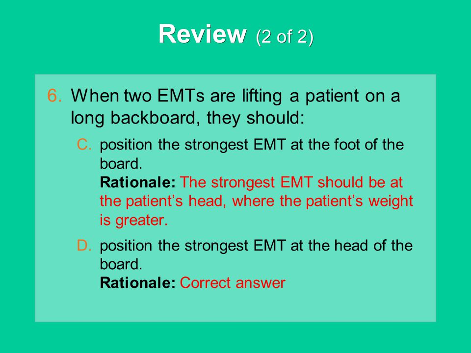 Review (2 of 2) When two EMTs are lifting a patient on a long backboard, they should: