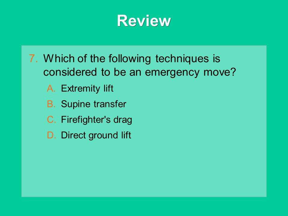 Review Which of the following techniques is considered to be an emergency move Extremity lift. Supine transfer.