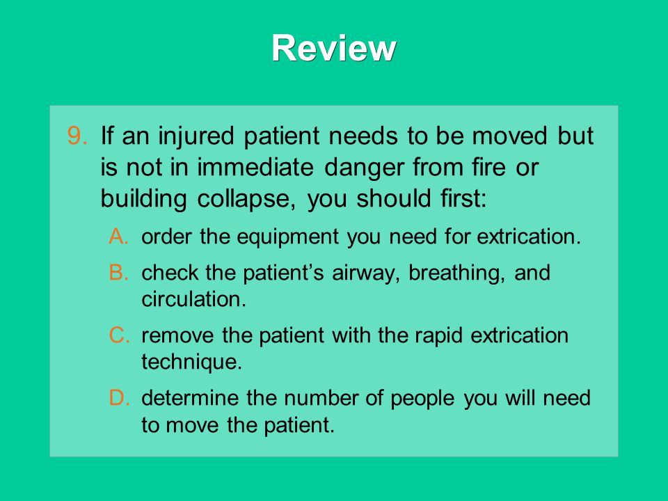 Review If an injured patient needs to be moved but is not in immediate danger from fire or building collapse, you should first: