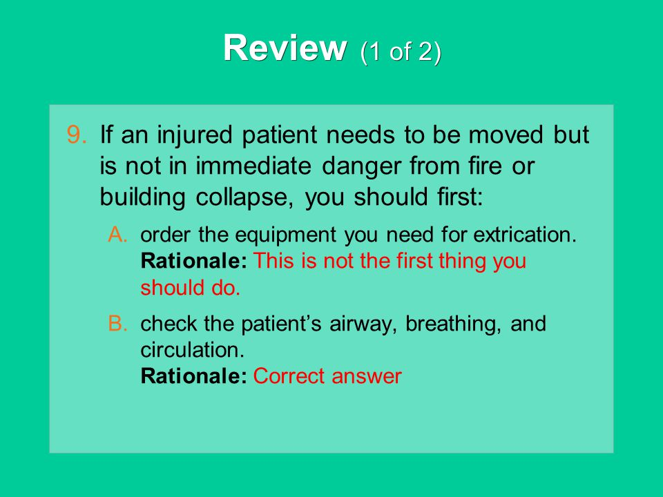Review (1 of 2) If an injured patient needs to be moved but is not in immediate danger from fire or building collapse, you should first: