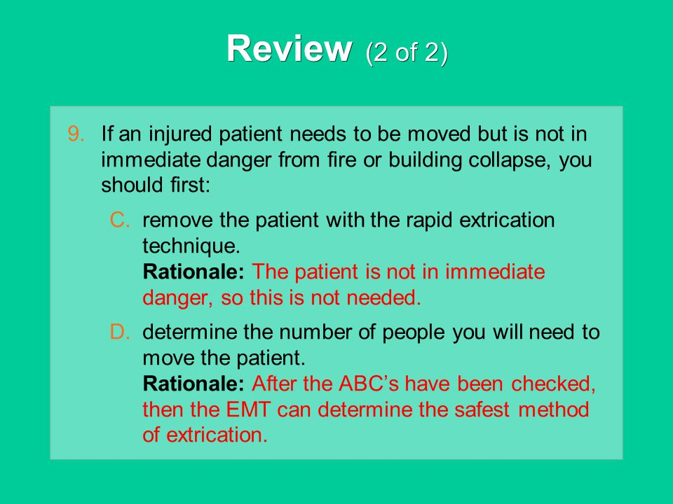 Review (2 of 2) If an injured patient needs to be moved but is not in immediate danger from fire or building collapse, you should first: