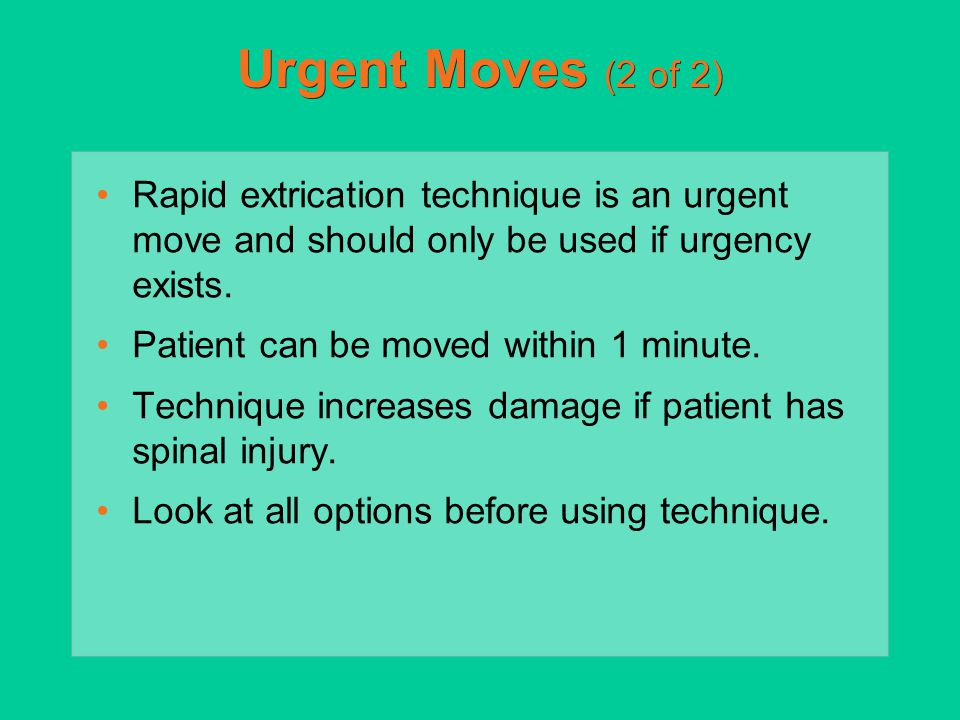 Urgent Moves (2 of 2) Rapid extrication technique is an urgent move and should only be used if urgency exists.