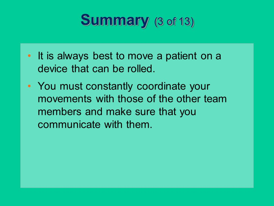 Summary (3 of 13) It is always best to move a patient on a device that can be rolled.