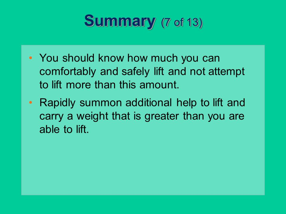 Summary (7 of 13) You should know how much you can comfortably and safely lift and not attempt to lift more than this amount.