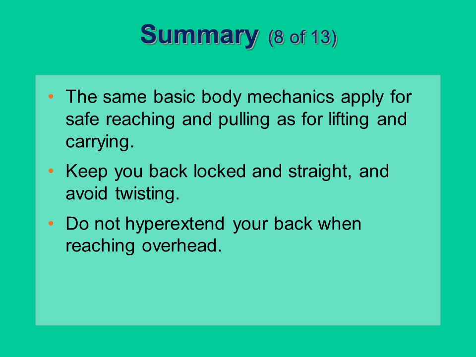 Summary (8 of 13) The same basic body mechanics apply for safe reaching and pulling as for lifting and carrying.