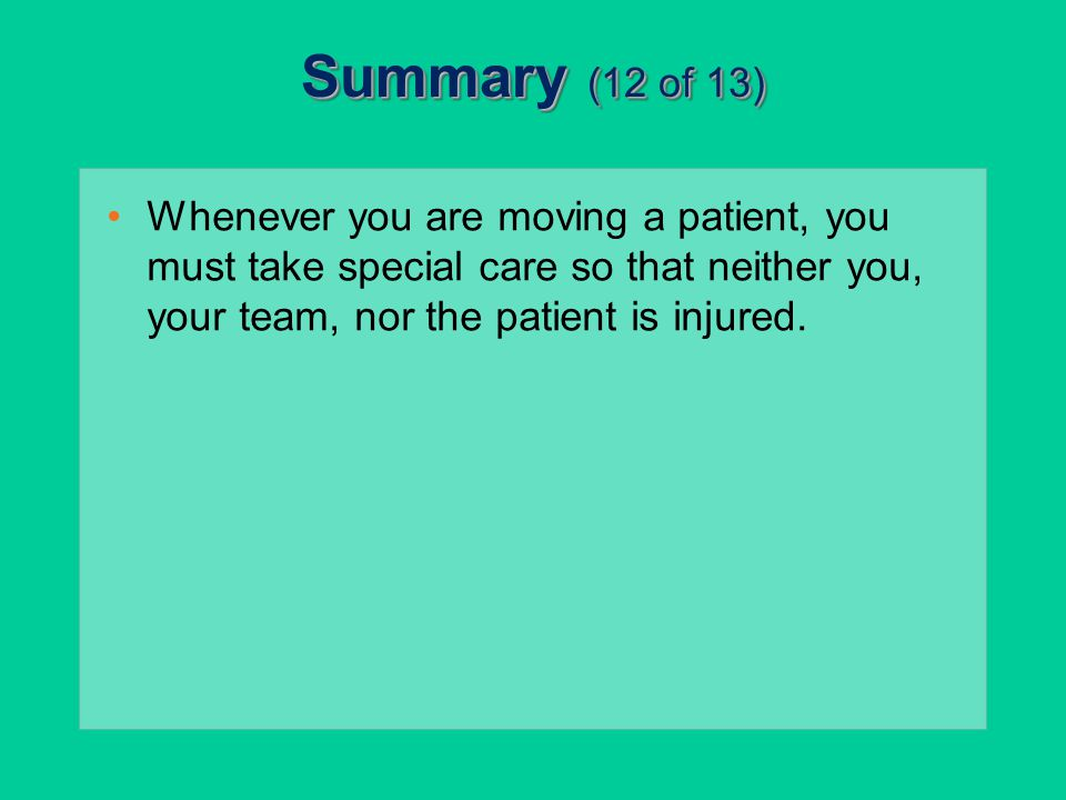 Summary (12 of 13) Whenever you are moving a patient, you must take special care so that neither you, your team, nor the patient is injured.