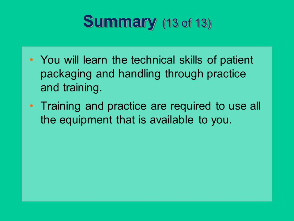 Summary (13 of 13) You will learn the technical skills of patient packaging and handling through practice and training.