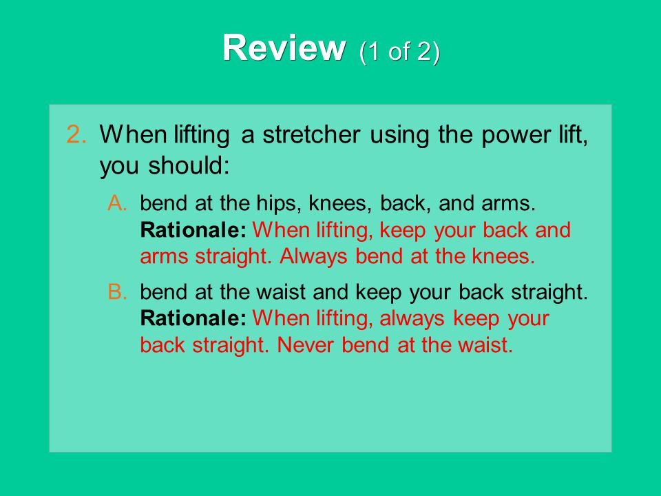 Review (1 of 2) When lifting a stretcher using the power lift, you should: