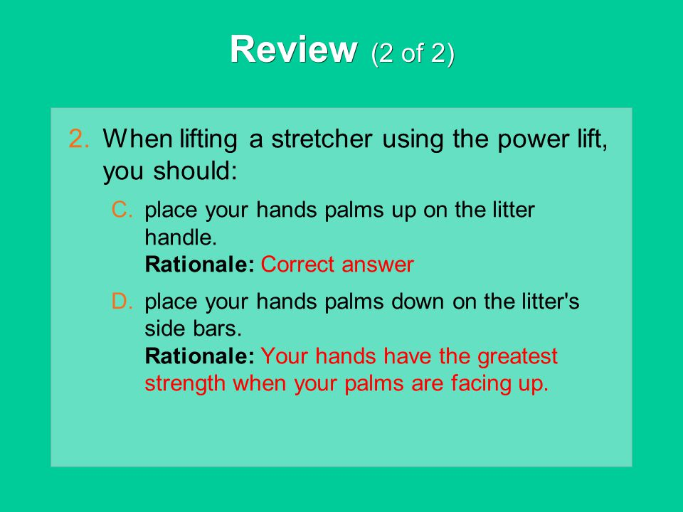 Review (2 of 2) When lifting a stretcher using the power lift, you should: place your hands palms up on the litter handle. Rationale: Correct answer.