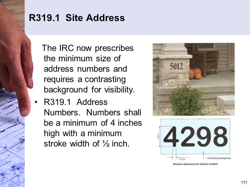 R319.1 Site Address The IRC now prescribes the minimum size of address numbers and requires a contrasting background for visibility.