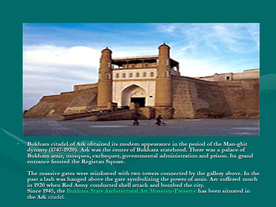 Bukhara citadel of Ark obtained its modern appearance in the period of the Man-ghit dynasty (1747-1920).