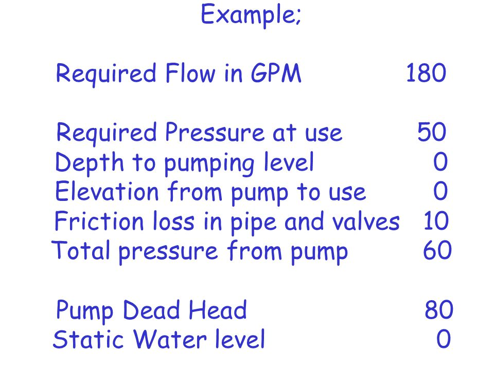Example; Required Flow in GPM 180 Required Pressure at use 50 Depth to pumping level 0 Elevation from pump to use 0 Friction loss in pipe and valves 10 Total pressure from pump 60 Pump Dead Head 80 Static Water level 0