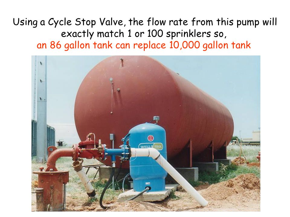 Using a Cycle Stop Valve, the flow rate from this pump will exactly match 1 or 100 sprinklers so, an 86 gallon tank can replace 10,000 gallon tank
