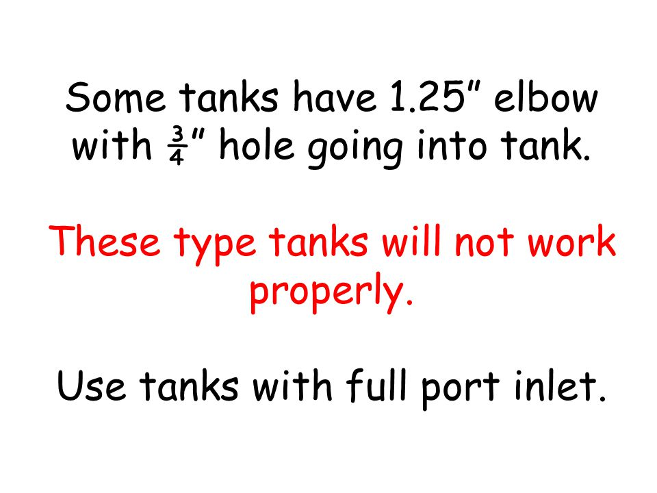 Some tanks have 1. 25 elbow with ¾ hole going into tank