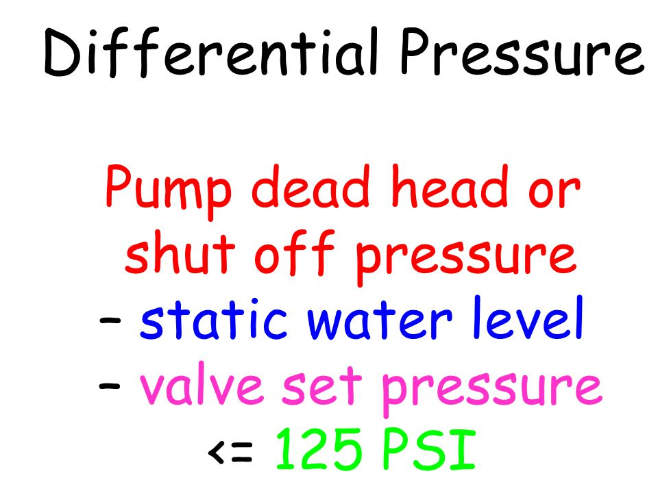 Differential Pressure Pump dead head or shut off pressure – static water level – valve set pressure <= 125 PSI