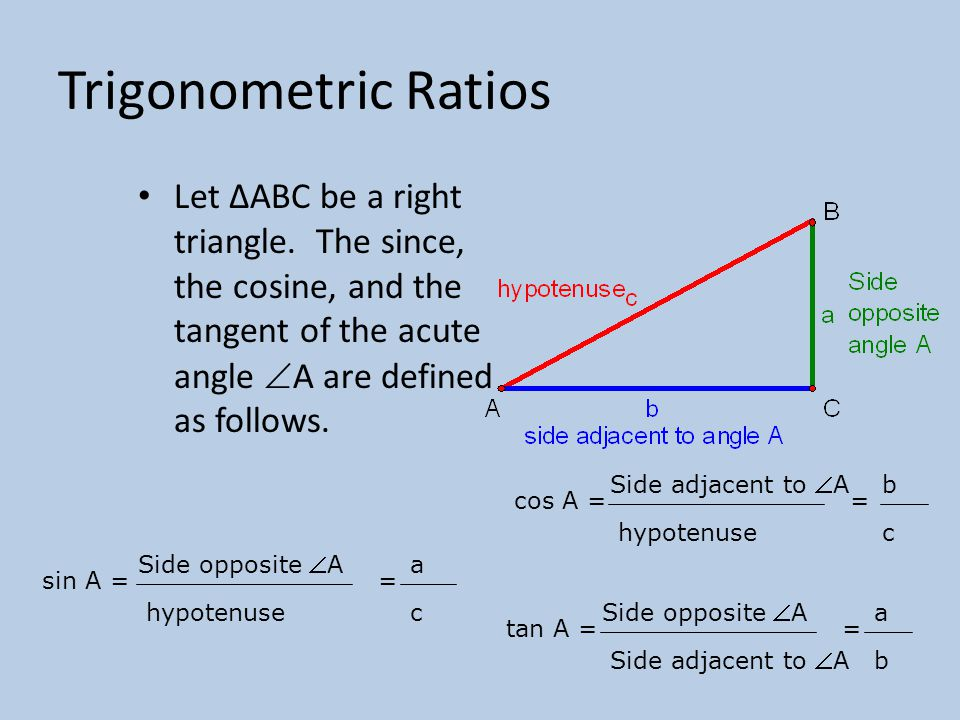 Trigonometric Ratios Let ∆ABC be a right triangle. The since, the cosine, and the tangent of the acute angle A are defined as follows.