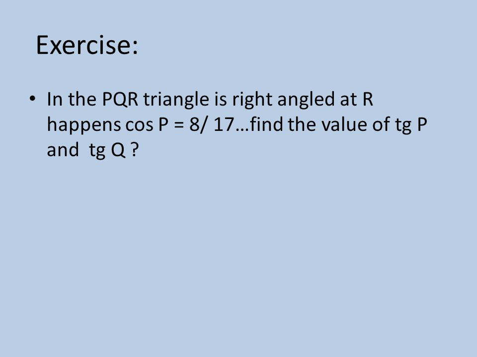 Exercise: In the PQR triangle is right angled at R happens cos P = 8/ 17…find the value of tg P and tg Q