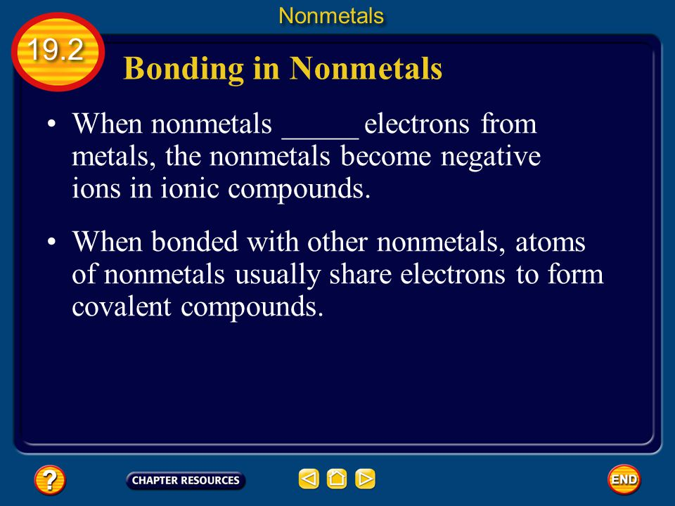 Nonmetals 19.2. Bonding in Nonmetals. When nonmetals _____ electrons from metals, the nonmetals become negative ions in ionic compounds.