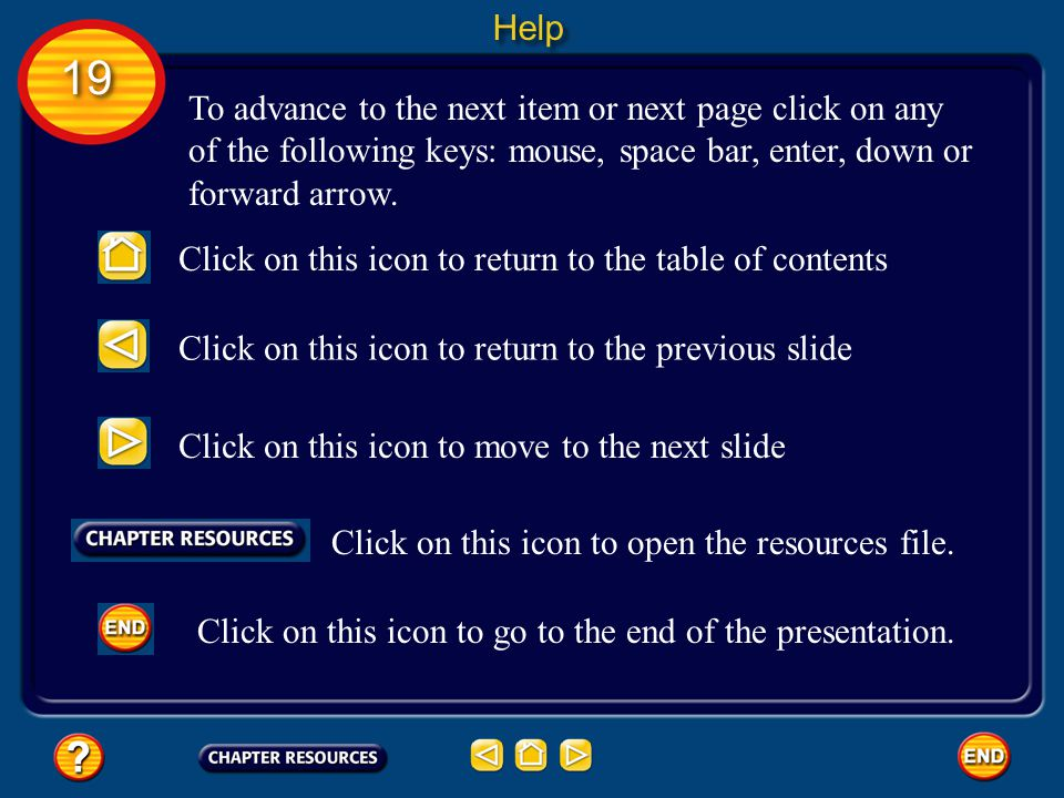 Help 19. To advance to the next item or next page click on any of the following keys: mouse, space bar, enter, down or forward arrow.