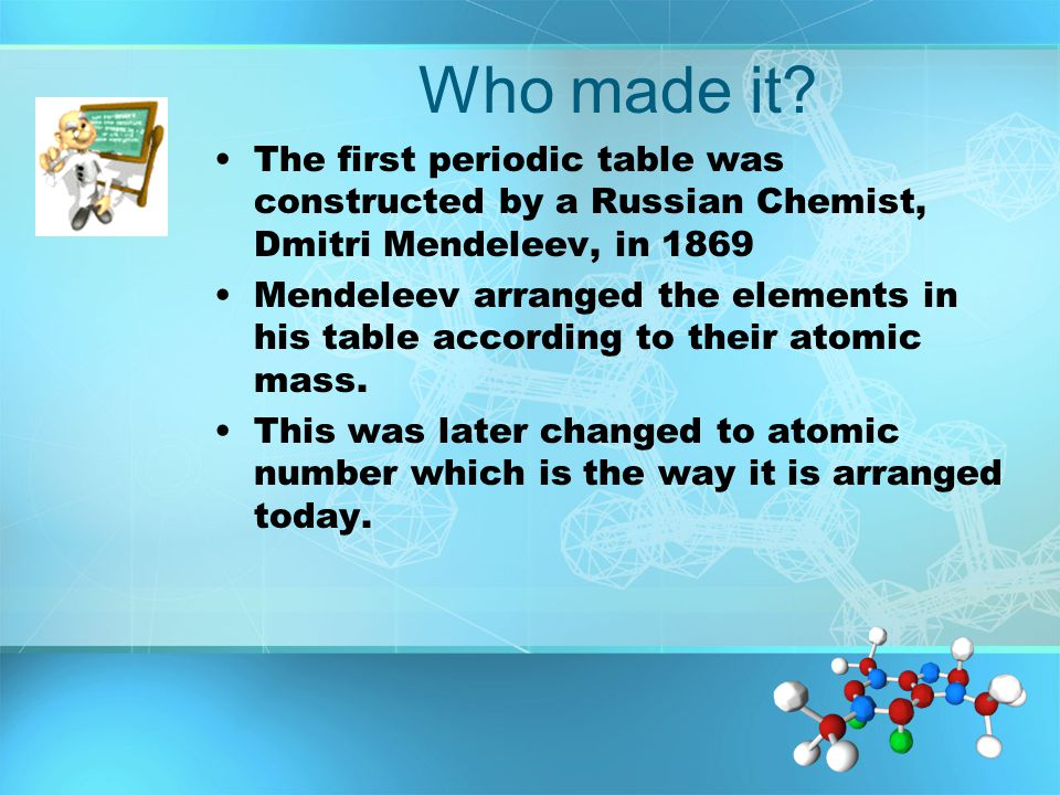 Who made it The first periodic table was constructed by a Russian Chemist, Dmitri Mendeleev, in 1869.